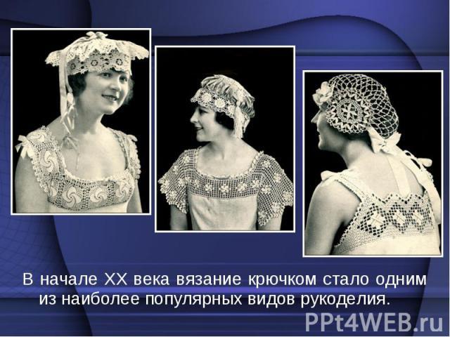 В начале XX века вязание крючком стало одним из наиболее популярных видов рукоделия. В начале XX века вязание крючком стало одним из наиболее популярных видов рукоделия.