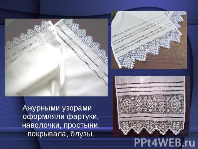 Ажурными узорами оформляли фартуки, наволочки, простыни, покрывала, блузы. Ажурными узорами оформляли фартуки, наволочки, простыни, покрывала, блузы.