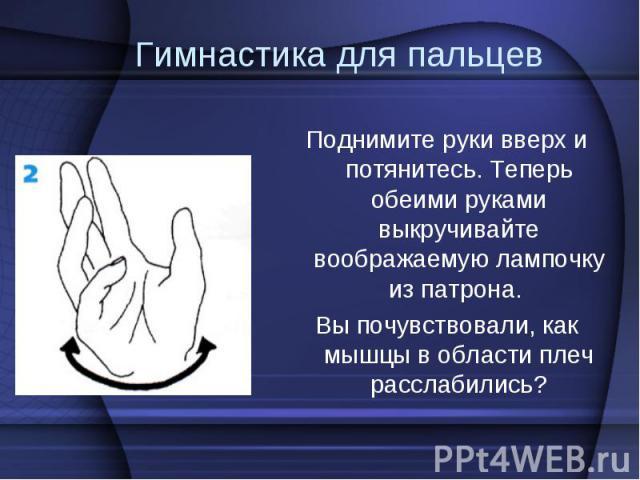 Поднимите руки вверх и потянитесь. Теперь обеими руками выкручивайте воображаемую лампочку из патрона. Поднимите руки вверх и потянитесь. Теперь обеими руками выкручивайте воображаемую лампочку из патрона. Вы почувствовали, как мышцы в области плеч …