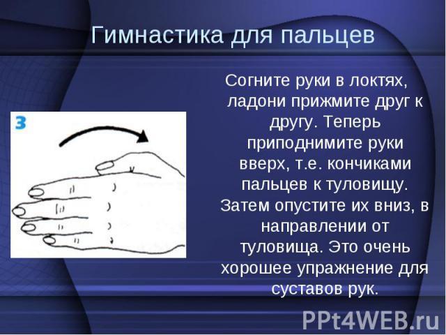 Согните руки в локтях, ладони прижмите друг к другу. Теперь приподнимите руки вверх, т.е. кончиками пальцев к туловищу. Затем опустите их вниз, в направлении от туловища. Это очень хорошее упражнение для суставов рук. Согните руки в локтях, ладони п…