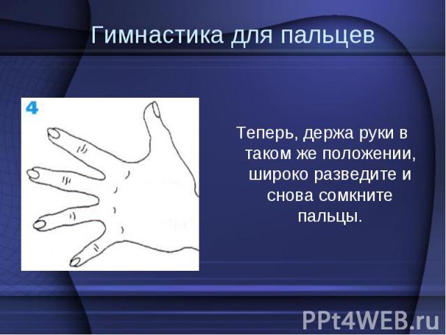Теперь, держа руки в таком же положении, широко разведите и снова сомкните пальцы. Теперь, держа руки в таком же положении, широко разведите и снова сомкните пальцы.