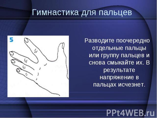Разводите поочередно отдельные пальцы или группу пальцев и снова смыкайте их. В результате напряжение в пальцах исчезнет. Разводите поочередно отдельные пальцы или группу пальцев и снова смыкайте их. В результате напряжение в пальцах исчезнет.