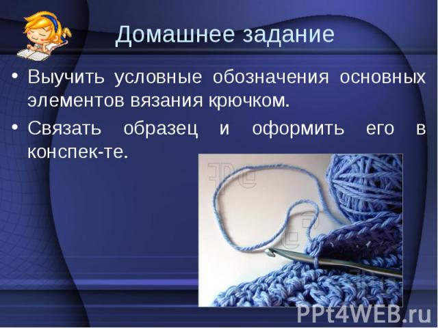 Выучить условные обозначения основных элементов вязания крючком. Выучить условные обозначения основных элементов вязания крючком. Связать образец и оформить его в конспек-те.
