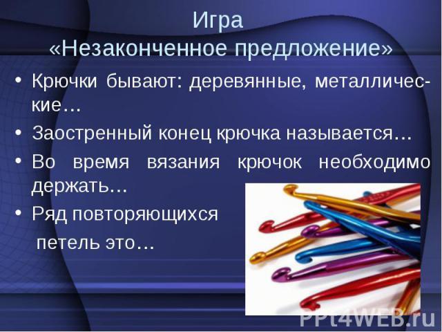 Крючки бывают: деревянные, металличес-кие… Крючки бывают: деревянные, металличес-кие… Заостренный конец крючка называется… Во время вязания крючок необходимо держать… Ряд повторяющихся петель это…
