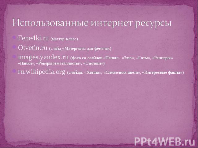 Fene4ki.ru (мастер-класс) Fene4ki.ru (мастер-класс) Otvetin.ru (слайд «Материалы для фенечек) images.yandex.ru (фото со слайдов «Панки», «Эмо», «Готы», «Репперы», «Панки», «Рокеры и металлисты», «Стиляги») ru.wikipedia.org (слайды: «Хиппи», «Символи…