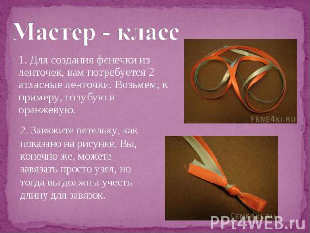 1. Для создания фенечки из ленточек, вам потребуется 2 атласные ленточки. Возьмем, к примеру, голубую и оранжевую. 1. Для создания фенечки из ленточек, вам потребуется 2 атласные ленточки. Возьмем, к примеру, голубую и оранжевую.