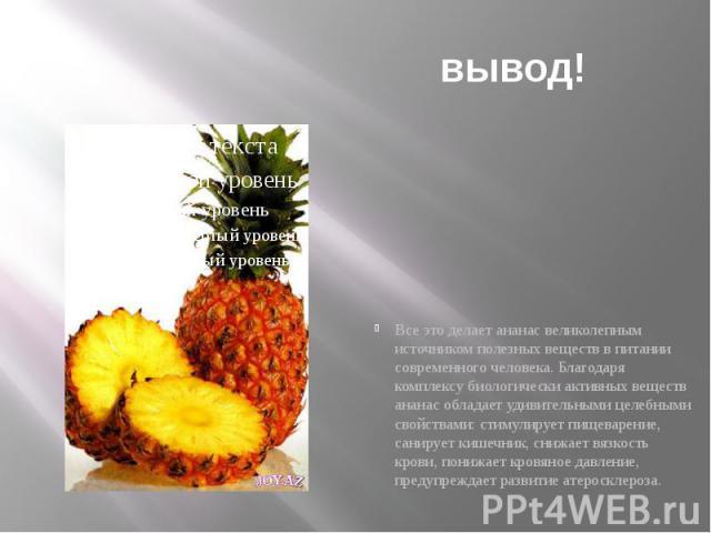вывод! Все это делает ананас великолепным источником полезных веществ в питании современного человека. Благодаря комплексу биологически активных веществ ананас обладает удивительными целебными свойствами: стимулирует пищеварение, санирует кишечник, …