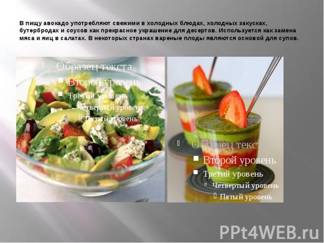 В пищу авокадо употребляют свежими в холодных блюдах, холодных закусках, бутербродах и соусов как прекрасное украшение для десертов. Используется как замена мяса и яиц в салатах. В некоторых странах вареные плоды являются основой для супов.
