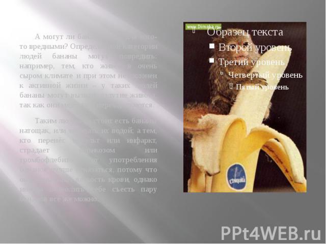 А могут ли бананы быть для кого-то вредными? Определённой категории людей бананы могут повредить: например, тем, кто живёт в очень сыром климате и при этом не склонен к активной жизни – у таких людей бананы могут вызвать вздутие живота, так как они …
