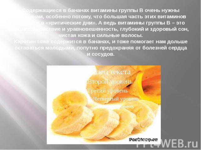 Содержащиеся в бананах витамины группы В очень нужны женщинам, особенно потому, что большая часть этих витаминов теряется в «критические дни». А ведь витамины группы В – это наше спокойствие и уравновешенность, глубокий и здоровый сон, чистая кожа и…