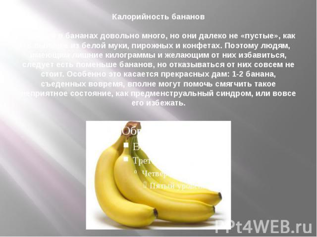 Калорийность бананов Калорий в бананахдовольно много, но они далеко не «пустые», как в выпечке из белой муки, пирожных и конфетах. Поэтому людям, имеющим лишние килограммы и желающим от них избавиться, следует есть поменьше бананов, но отказыв…