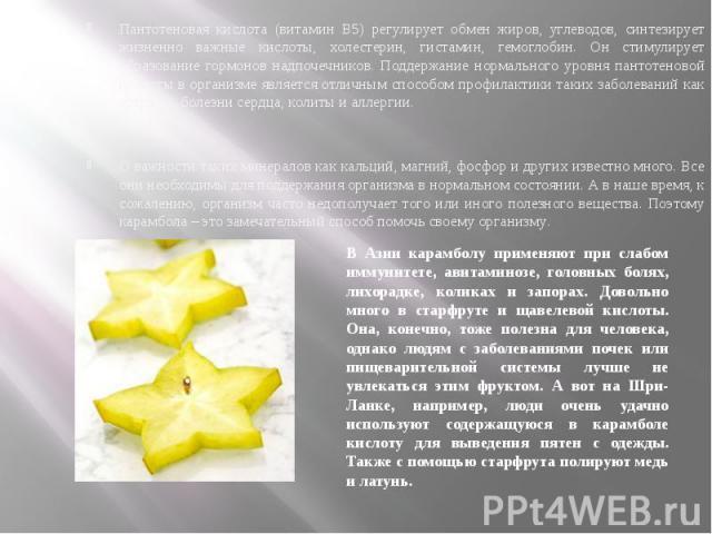 Пантотеновая кислота (витамин В5) регулирует обмен жиров, углеводов, синтезирует жизненно важные кислоты, холестерин, гистамин, гемоглобин. Он стимулирует образование гормонов надпочечников. Поддержание нормального уровня пантотеновой кислоты в орга…