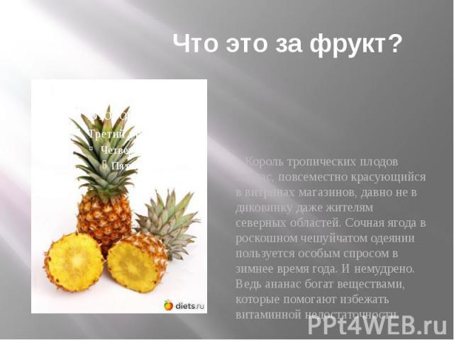 Что это за фрукт? Король тропических плодов ананас, повсеместно красующийся в витринах магазинов, давно не в диковинку даже жителям северных областей. Сочная ягода в роскошном чешуйчатом одеянии пользуется особым спросом в зимнее время года. И немуд…