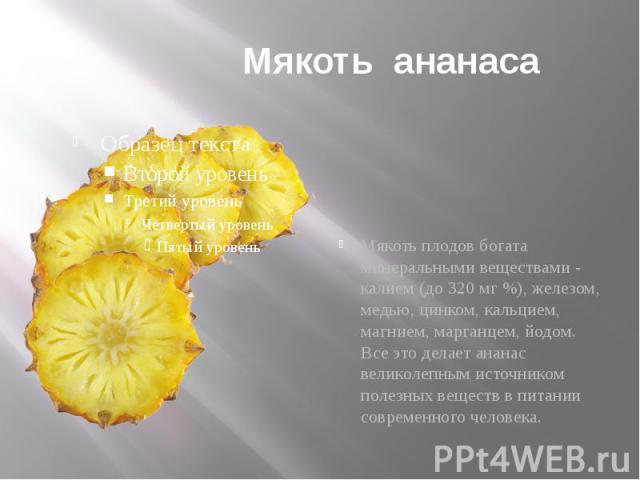 Мякоть ананаса Мякоть плодов богата минеральными веществами - калием (до 320 мг %), железом, медью, цинком, кальцием, магнием, марганцем, йодом. Все это делает ананас великолепным источником полезных веществ в питании современного человека.