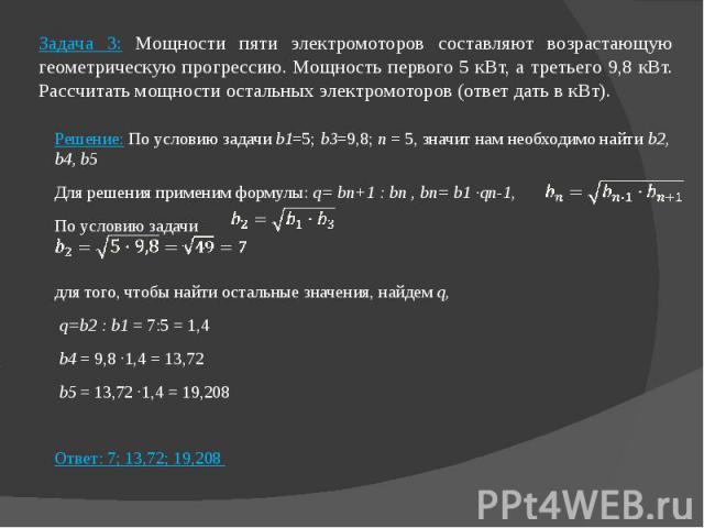 Задача 3: Мощности пяти электромоторов составляют возрастающую геометрическую прогрессию. Мощность первого 5 кВт, а третьего 9,8 кВт. Рассчитать мощности остальных электромоторов (ответ дать в кВт). Решение: По условию задачи b1=5; b3=9,8; n = 5, зн…