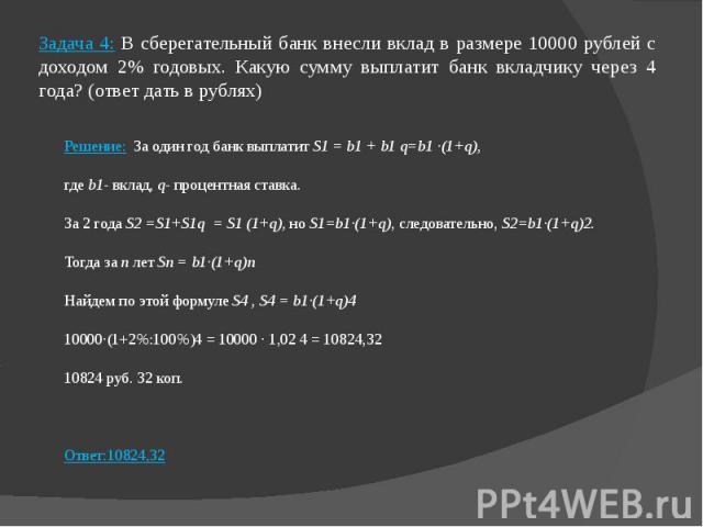 Задача 4: В сберегательный банк внесли вклад в размере 10000 рублей с доходом 2% годовых. Какую сумму выплатит банк вкладчику через 4 года? (ответ дать в рублях) Решение: За один год банк выплатит S1 = b1 + b1 q=b1 ·(1+q), где b1- вклад, q- процентн…