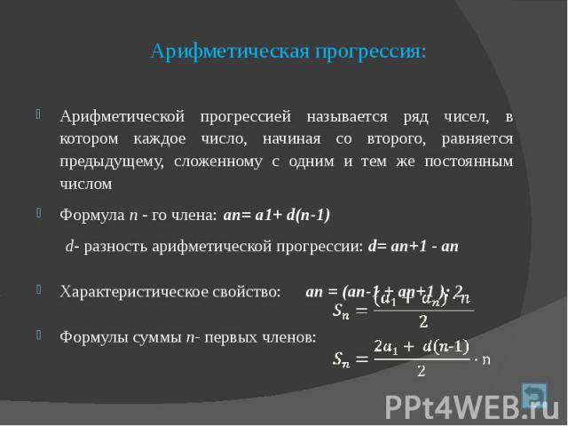 Арифметическая прогрессия: Арифметической прогрессией называется ряд чисел, в котором каждое число, начиная со второго, равняется предыдущему, сложенному с одним и тем же постоянным числом Формула п - го члена: ап= а1+ d(п-1) d- разность арифметичес…