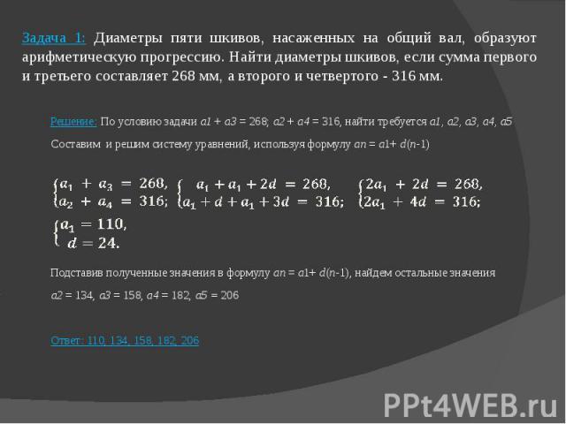 Задача 1: Диаметры пяти шкивов, насаженных на общий вал, образуют арифметическую прогрессию. Найти диаметры шкивов, если сумма первого и третьего составляет 268 мм, а второго и четвертого - 316 мм. Решение: По условию задачи а1 + а3 = 268; а2 + а4 =…