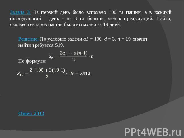 Задача 3: За первый день было вспахано 100 га пашни, а в каждый последующий день - на 3 га больше, чем в предыдущий. Найти, сколько гектаров пашни было вспахано за 19 дней. Решение: По условию задачи а1 = 100, d = 3, n = 19, значит найти требуется S…