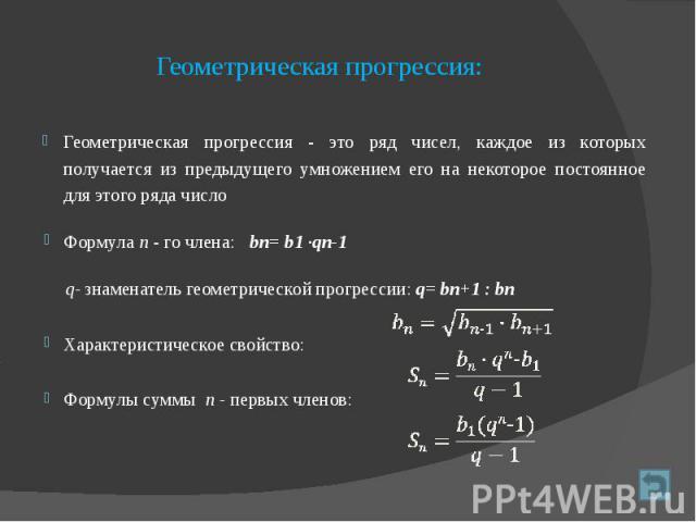 Геометрическая прогрессия: Геометрическая прогрессия - это ряд чисел, каждое из которых получается из предыдущего умножением его на некоторое постоянное для этого ряда число Формула п - го члена: bп= b1 ·qn1 q- знаменатель геометрической прогре…