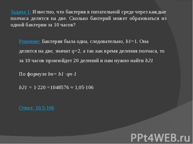 Задача 1: Известно, что бактерия в питательной среде через каждые полчаса делится на две. Сколько бактерий может образоваться из одной бактерии за 10 часов? Решение: Бактерия была одна, следовательно, b1=1. Она делится на две, значит q=2, а так как …