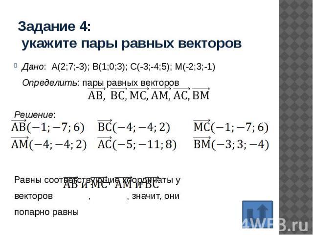 Задание 4: укажите пары равных векторов Дано: А(2;7;-3); В(1;0;3); С(-3;-4;5); М(-2;3;-1) Определить: пары равных векторов Решение: Равны соответствующие координаты у векторов , , значит, они попарно равны