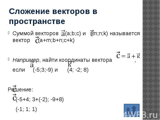 Сложение векторов в пространстве Суммой векторов (а;b;с) и (m;n;k) называется вектор (a+m;b+n;c+k) Например, найти координаты вектора , если (-5;3;-9) и (4; -2; 8) Решение: (-5+4; 3+(-2); -9+8) (-1; 1; 1)