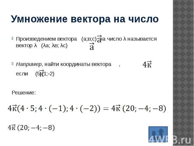 Умножение вектора на число Произведением вектора (а;в;с) на число λ называется вектор λ (λа; λв; λс) Например, найти координаты вектора , если (5;-1;-2) Решение: