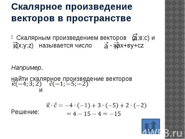 Скалярное произведение векторов в пространстве Скалярным произведением векторов (а;в;с) и (х;у;z) называется число =ax+вy+cz Например, найти скалярное произведение векторов и Решение:
