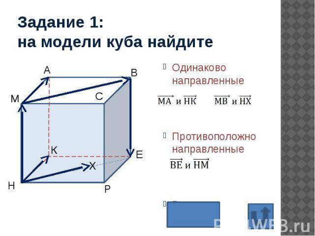 Задание 1: на модели куба найдите Одинаково направленные Противоположно направленные Равные