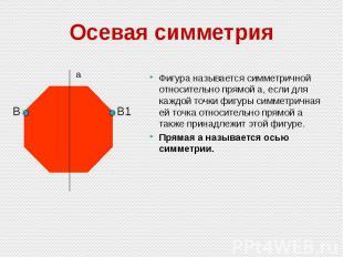 Осевая симметрия Фигура называется симметричной относительно прямой а, если для