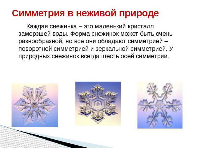 Симметрия в неживой природе Каждая снежинка – это маленький кристалл замерзшей воды. Форма снежинок может быть очень разнообразной, но все они обладают симметрией – поворотной симметрией и зеркальной симметрией. У природных снежинок всегда шесть осе…