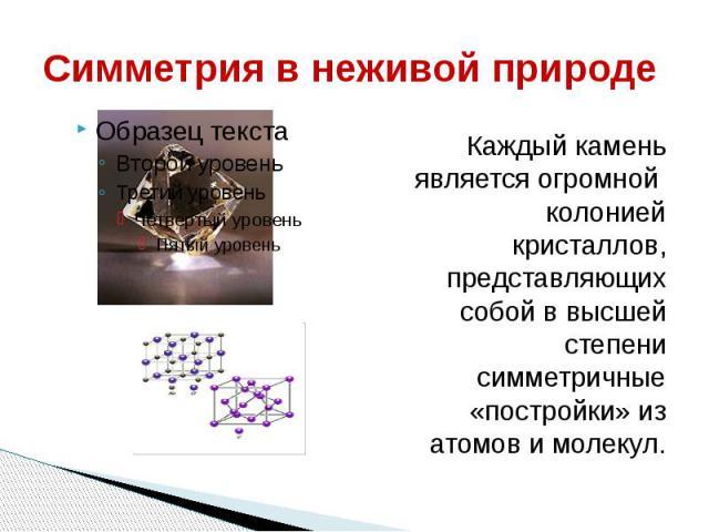 Симметрия в неживой природе Каждый камень является огромной колонией кристаллов, представляющих собой в высшей степени симметричные «постройки» из атомов и молекул.