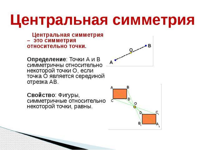 Центральная симметрия Центральная симметрия – это симметрия относительно точки. Определение: Точки А и В симметричны относительно некоторой точки О, если точка О является серединой отрезка АВ. Свойство: Фигуры, симметричные относительно некоторой то…