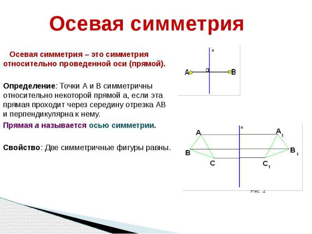 Осевая симметрия Осевая симметрия – это симметрия относительно проведенной оси (прямой). Определение: Точки А и В симметричны относительно некоторой прямой а, если эта прямая проходит через середину отрезка АВ и перпендикулярна к нему. Прямая а назы…