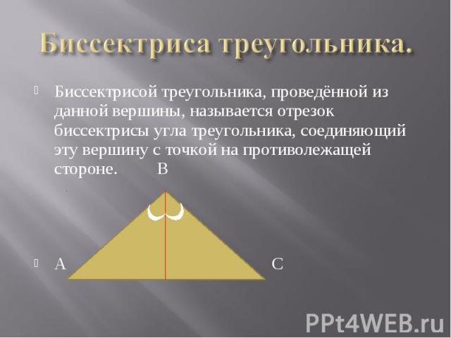 Биссектрисой треугольника, проведённой из данной вершины, называется отрезок биссектрисы угла треугольника, соединяющий эту вершину с точкой на противолежащей стороне. В Биссектрисой треугольника, проведённой из данной вершины, называется отрезок би…