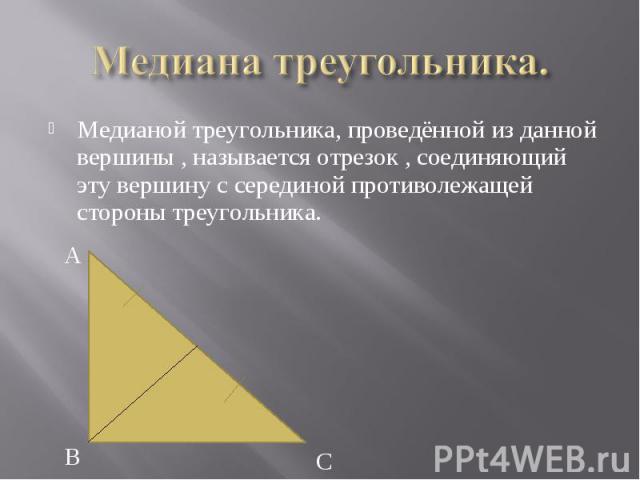 Медианой треугольника, проведённой из данной вершины , называется отрезок , соединяющий эту вершину с серединой противолежащей стороны треугольника. Медианой треугольника, проведённой из данной вершины , называется отрезок , соединяющий эту вершину …