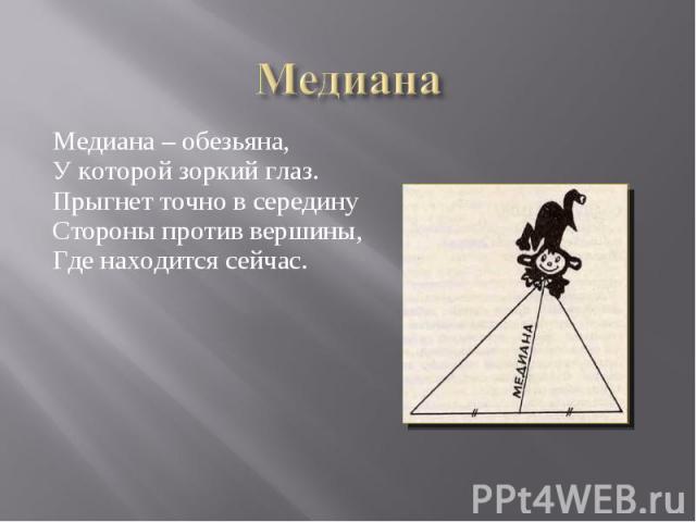 Медиана – обезьяна, Медиана – обезьяна, У которой зоркий глаз. Прыгнет точно в середину Стороны против вершины, Где находится сейчас.