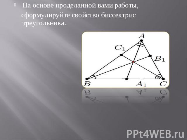 На основе проделанной вами работы, На основе проделанной вами работы, сформулируйте свойство биссектрис треугольника.