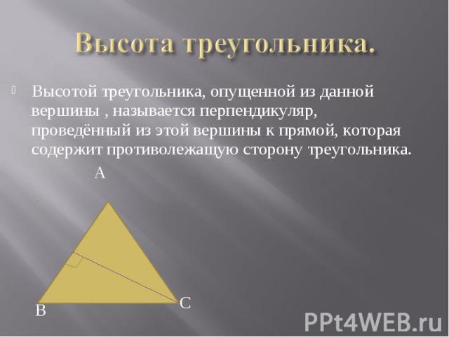 Высотой треугольника, опущенной из данной вершины , называется перпендикуляр, проведённый из этой вершины к прямой, которая содержит противолежащую сторону треугольника. Высотой треугольника, опущенной из данной вершины , называется перпендикуляр, п…