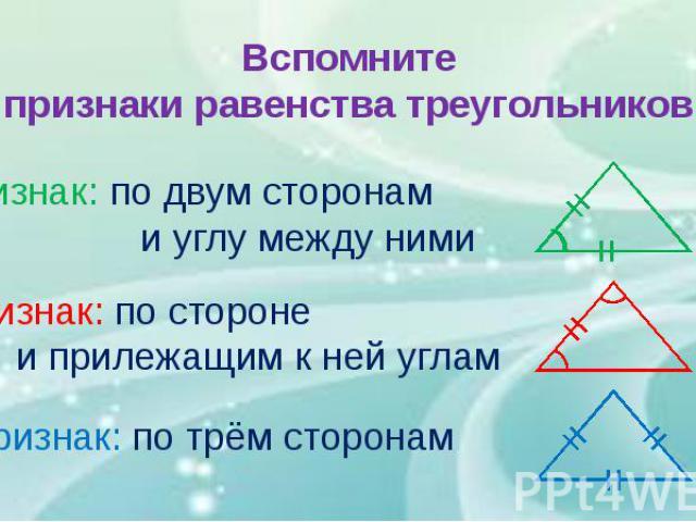Вспомните признаки равенства треугольников
