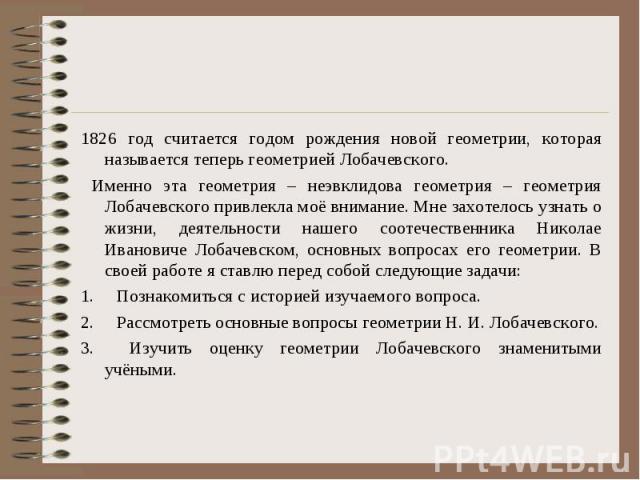 1826 год считается годом рождения новой геометрии, которая называется теперь геометрией Лобачевского. 1826 год считается годом рождения новой геометрии, которая называется теперь геометрией Лобачевского. Именно эта геометрия – неэвклидова геометрия …