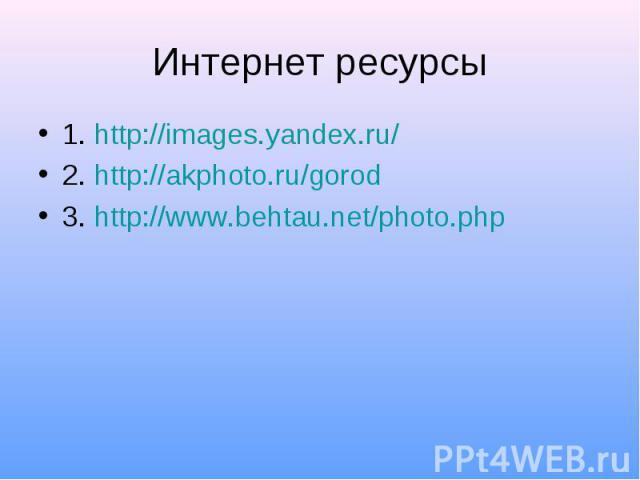 1. http://images.yandex.ru/ 1. http://images.yandex.ru/ 2. http://akphoto.ru/gorod 3. http://www.behtau.net/photo.php