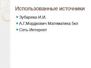 Использованные источники Зубарева И.И. А.Г.Мордкович Математика 5кл Сеть Интерне