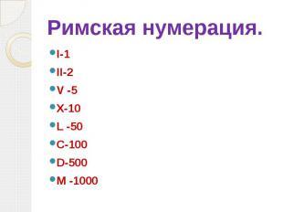 Римская нумерация. I-1 II-2 V -5 X-10 L -50 C-100 D-500 М -1000