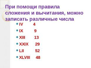При помощи правила сложения и вычитания, можно записать различные числа IV 4 IX