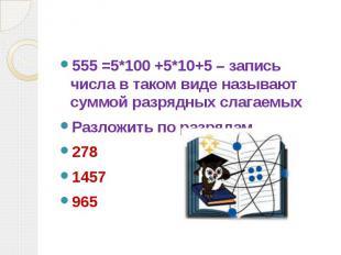 555 =5*100 +5*10+5 – запись числа в таком виде называют суммой разрядных слагаем