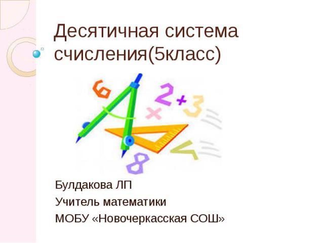 Десятичная система счисления(5класс) Булдакова ЛП Учитель математики МОБУ «Новочеркасская СОШ»