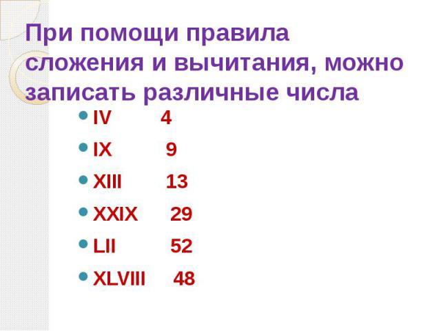 При помощи правила сложения и вычитания, можно записать различные числа IV 4 IX 9 XIII 13 XXIX 29 LII 52 XLVIII 48