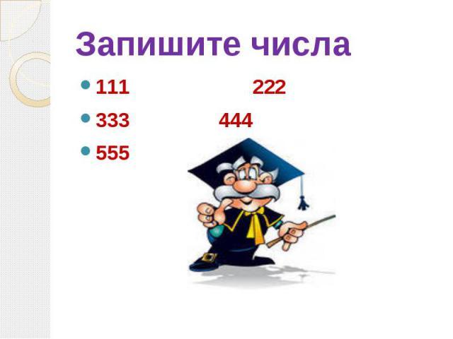 Запишите числа 111 222 333 444 555